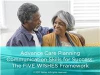 Advance Care Planning Communication Skills for Success: The Five Wishes Framework
